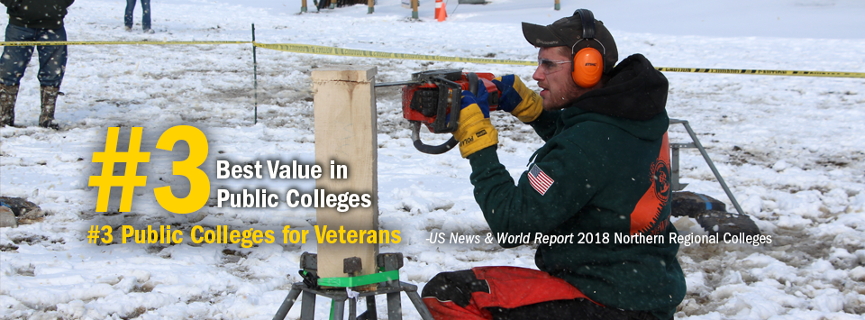 #3 Best Value in Public Colleges. #3 Public Colleges for Veterans. - US News & World Report, 2018 Northern Regional Colleges. Image of woodsmen team member with chainsaw and hearing protection cutting a log. An american flag is on the arm of his jacket.