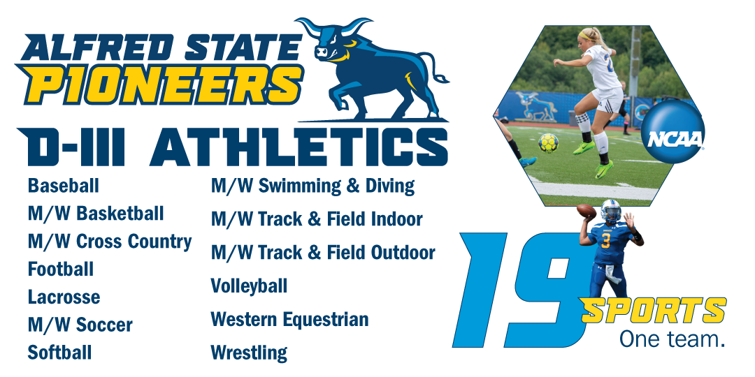 Alfred State Pioneers.  D-III athletics. 19 Sports. One Team. NCAA logo Baseball, men's and women's basketball,  men's and women's cross country, football, lacrosse, men's and women's soccer, softball, men's and women's swimming and diving, men's and women's track & field indoor, men's and women's track & field outdoor, volleyball, Western Equestrian, wrestling.