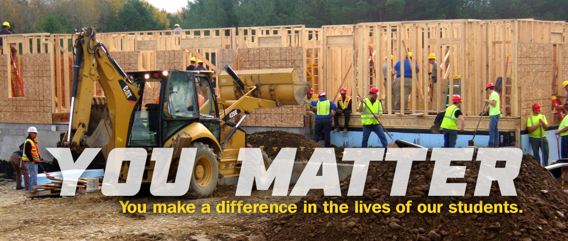 YOU MATTER. You make a difference in the lives of our students. Image of building trades students constructing a home.