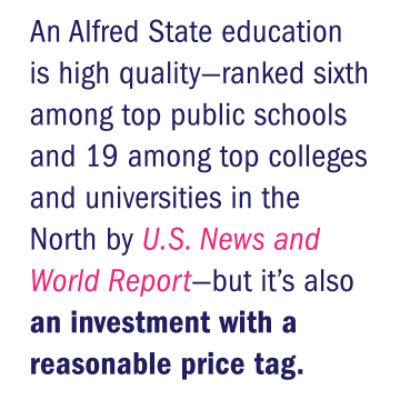 An Alfred State education is high quality—ranked sixth among top public schools and 19 among top colleges and universities in the North by U.S. News and World Report—but it's also an investment with a reasonable price tag.