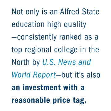 Not only is an Alfred State education high quality – consistently ranked as a top regional college in the North by U.S. News and World Report – but it's also an investment with a reasonable price tag.
