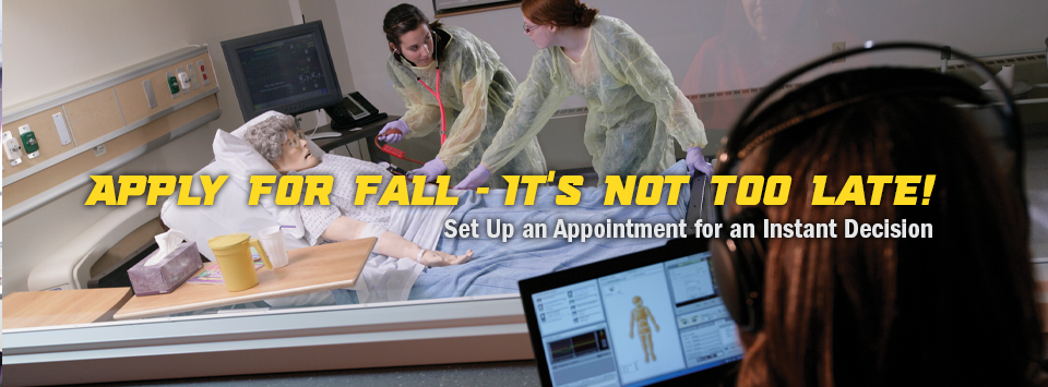 Apply for fall - it's not too late! Set up an appointment for an Instant Decision. Image of nursing students working with an instructor controlled mannequin.