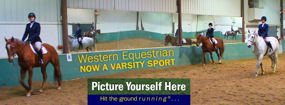 Western Equestrian now a varsity sport! Picture Yourself Here, Hit the ground running. Sign up now for orientation.