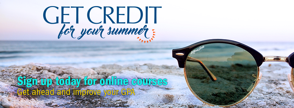 Get Credit for Your Summer. Sign up today for online courses. Get ahead and improve your GPA
