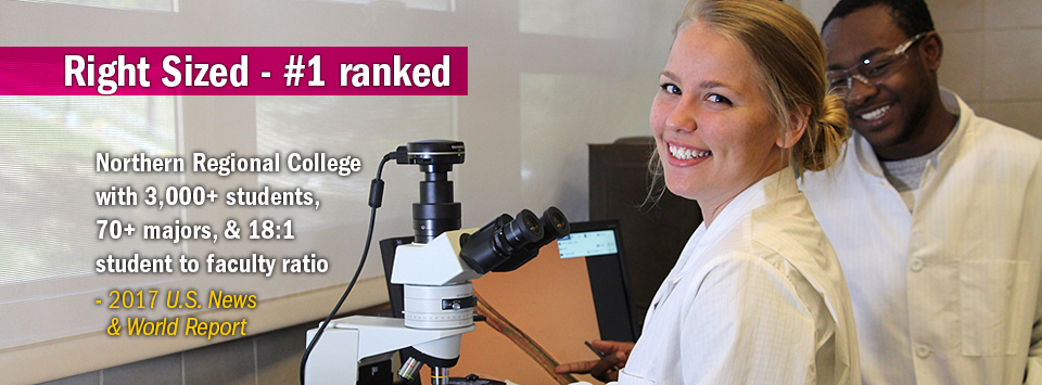 Two students in lab coats working with microscope. Text reads:  Right Sized #1 ranked Northern Regional College with 3,000+ students,  70+ majors, & 18:1 student to faculty ratio - 2017 U.S. News & World Report