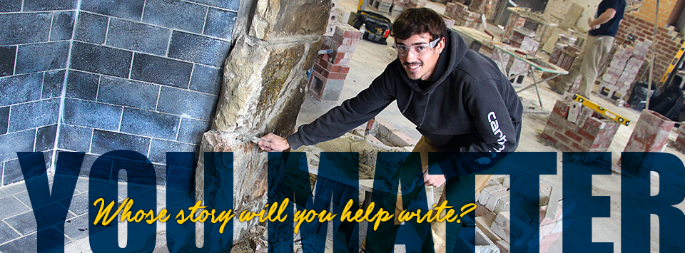YOU MATTER. Whose story will you help write? Image of masonry student holding cement on trowel and working with stone.