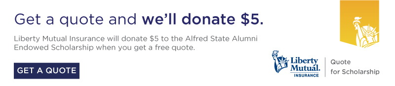 Get a free quote from Liberty Mutual Insurance and they will donate $5 to the Alfred State Alumni Endowed Scholarship.